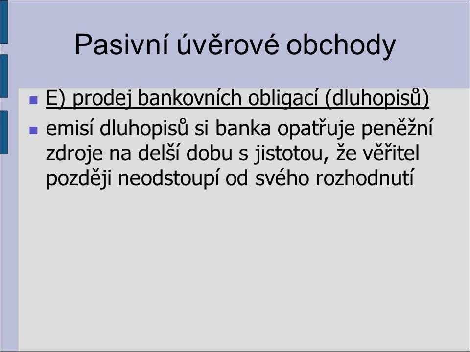 Pasivní úvěrové obchody E) prodej bankovních obligací (dluhopisů) emisí dluhopisů si banka opatřuje peněžní zdroje na delší dobu s jistotou, že věřitel později neodstoupí od svého rozhodnutí