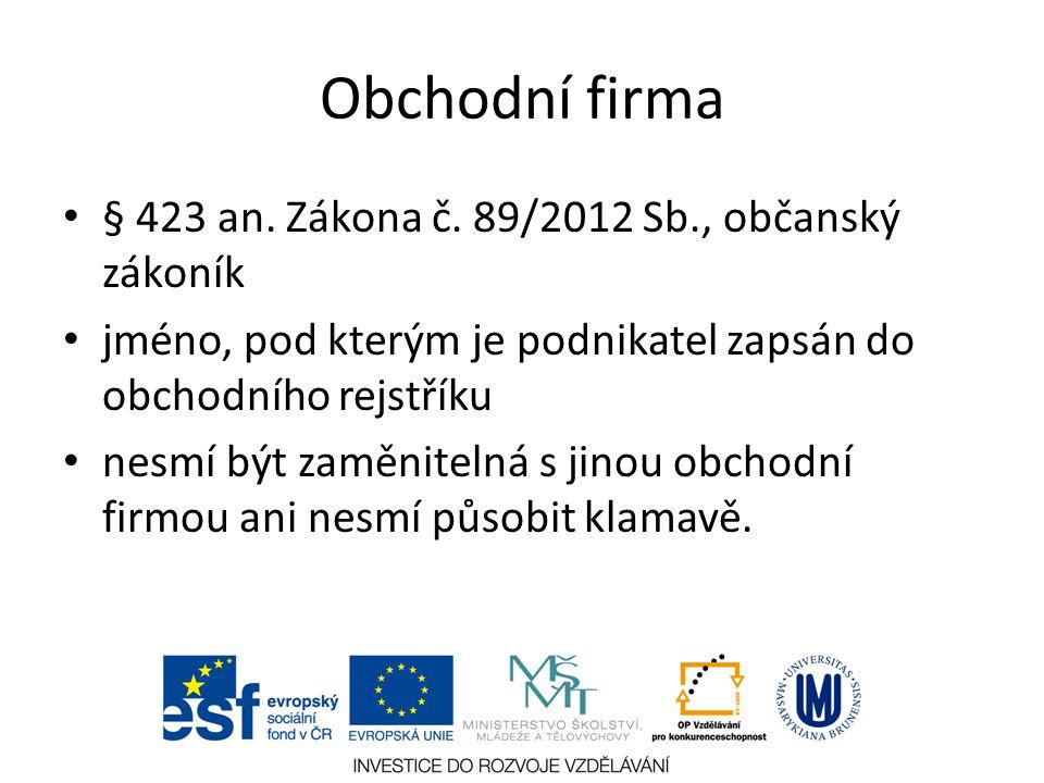 Obchodní firma § 423 an. Zákona č. 89/2012 Sb., občanský zákoník jméno, pod kterým je podnikatel zapsán do obchodního rejstříku nesmí být zaměnitelná