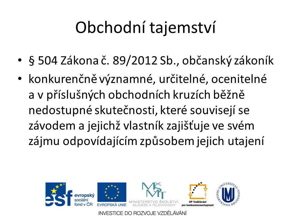 Obchodní tajemství § 504 Zákona č. 89/2012 Sb., občanský zákoník konkurenčně významné, určitelné, ocenitelné a v příslušných obchodních kruzích běžně