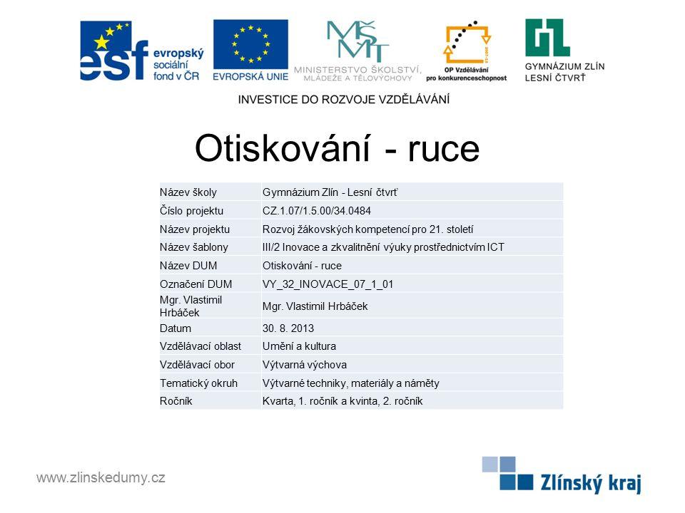 Otiskování - ruce www.zlinskedumy.cz Název školyGymnázium Zlín - Lesní čtvrť Číslo projektuCZ.1.07/1.5.00/34.0484 Název projektuRozvoj žákovských kompetencí pro 21.