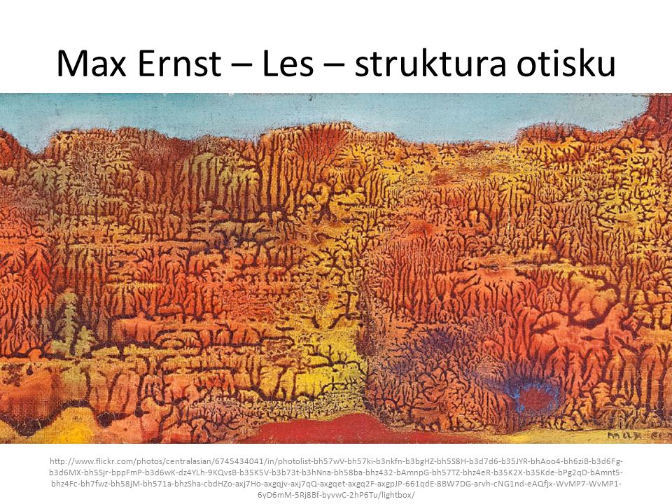 Max Ernst – Les – struktura otisku http://www.flickr.com/photos/centralasian/6745434041/in/photolist-bh57wV-bh57ki-b3nkfn-b3bgHZ-bh5S8H-b3d7d6-b35JYR-bhAoo4-bh6ziB-b3d6Fg- b3d6MX-bh5Sjr-bppFmP-b3d6wK-dz4YLh-9KQvsB-b35K5V-b3b73t-b3hNna-bh58ba-bhz432-bAmnpG-bh57TZ-bhz4eR-b35K2X-b35Kde-bPg2qD-bAmnt5- bhz4Fc-bh7fwz-bh58jM-bh571a-bhzSha-cbdHZo-axj7Ho-axgqjv-axj7qQ-axgqet-axgq2F-axgpJP-661qdE-8BW7DG-arvh-cNG1nd-eAQfjx-WvMP7-WvMP1- 6yD6mM-5Rj8Bf-byvwC-2hP6Tu/lightbox/