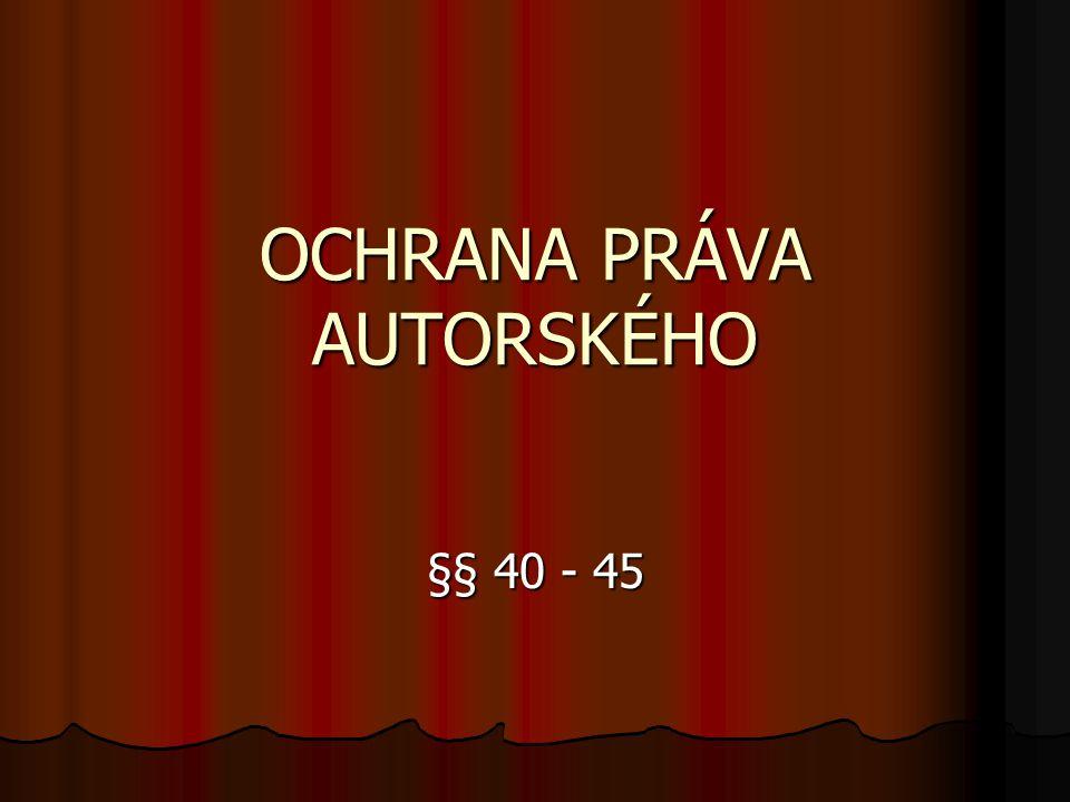 OCHRANA PRÁVA AUTORSKÉHO §§ 40 - 45