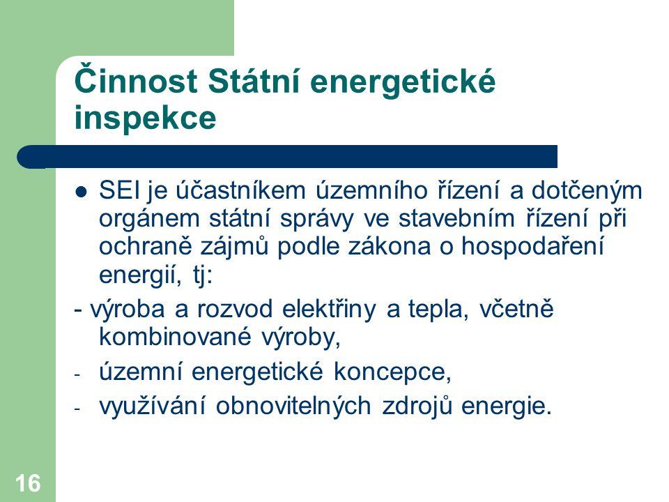 16 Činnost Státní energetické inspekce SEI je účastníkem územního řízení a dotčeným orgánem státní správy ve stavebním řízení při ochraně zájmů podle zákona o hospodaření energií, tj: - výroba a rozvod elektřiny a tepla, včetně kombinované výroby, - územní energetické koncepce, - využívání obnovitelných zdrojů energie.