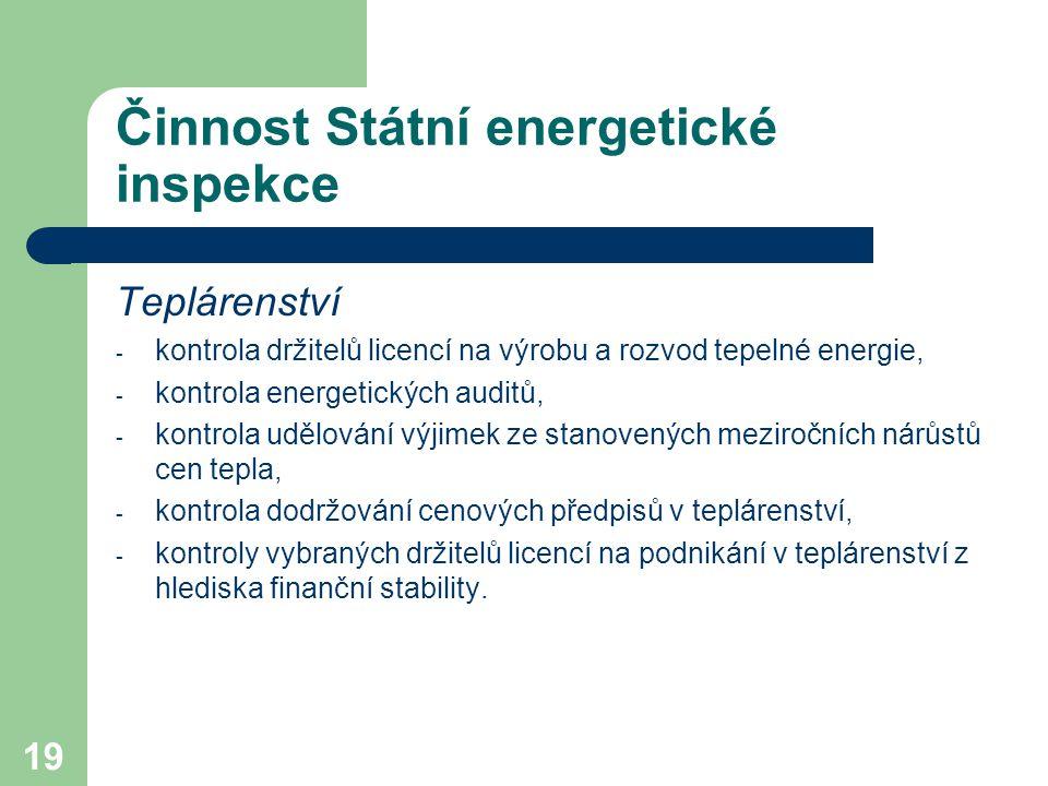 19 Činnost Státní energetické inspekce Teplárenství - kontrola držitelů licencí na výrobu a rozvod tepelné energie, - kontrola energetických auditů, - kontrola udělování výjimek ze stanovených meziročních nárůstů cen tepla, - kontrola dodržování cenových předpisů v teplárenství, - kontroly vybraných držitelů licencí na podnikání v teplárenství z hlediska finanční stability.