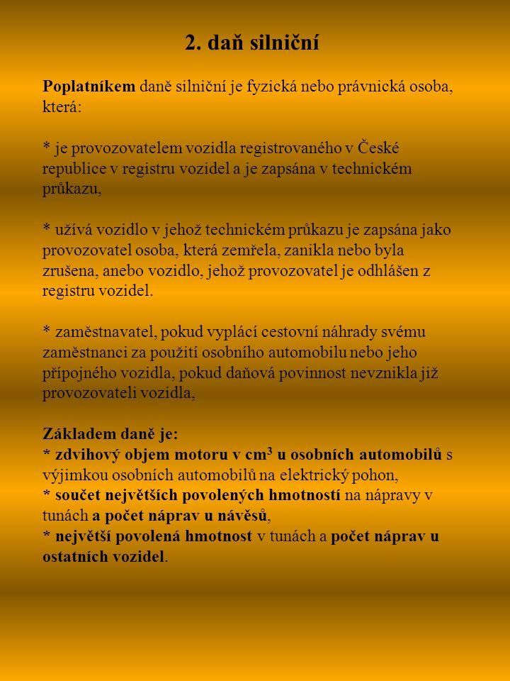 2. daň silniční Poplatníkem daně silniční je fyzická nebo právnická osoba, která: * je provozovatelem vozidla registrovaného v České republice v regis