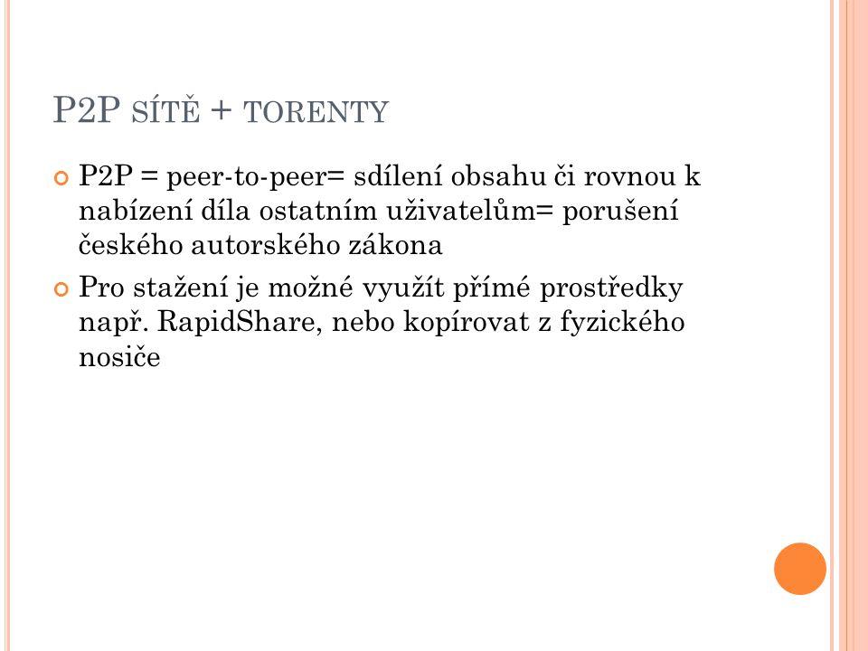 P2P SÍTĚ + TORENTY P2P = peer-to-peer= sdílení obsahu či rovnou k nabízení díla ostatním uživatelům= porušení českého autorského zákona Pro stažení je