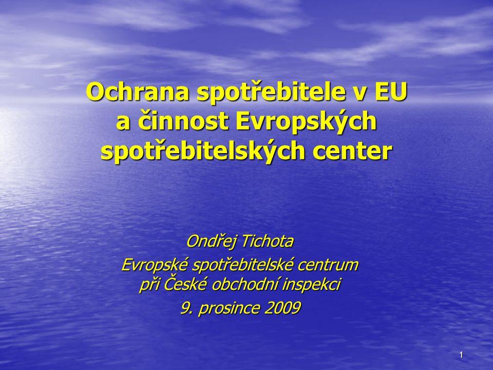1 Ochrana spotřebitele v EU a činnost Evropských spotřebitelských center Ondřej Tichota Evropské spotřebitelské centrum při České obchodní inspekci 9.