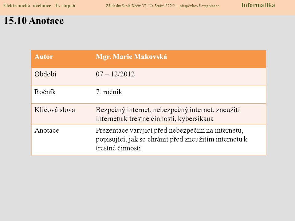 Zdroje: obrázky z databáze klipart http://www.zsvltava.cz/informatika/index.php?art=informatika-internet http://www.zsvltava.cz/informatika/index.php?art=informatika-internet slide 1 http://www.mkcr.cz/cz/autorske-pravo/zakon/predpisy-zakonu-7611/http://www.mkcr.cz/cz/autorske-pravo/zakon/predpisy-zakonu-7611/slide 1 http://business.center.cz/business/pravo/zakony/trestni_zakon/http://business.center.cz/business/pravo/zakony/trestni_zakon/slide 1 http://bezpecnyinternet.cz/http://bezpecnyinternet.cz/slide 2, 3, 8 http://seznamsebezpecne.cz/http://seznamsebezpecne.cz/slide 2, 3 http://oznamte.internethotline.cz/http://oznamte.internethotline.cz/slide 2 http://www.bezpecne-online.czhttp://www.bezpecne-online.czslide 1, 4 http://www.tyden.cz/http://www.tyden.cz/slide 5 http://www.ceskatelevize.czhttp://www.ceskatelevize.czslide 5 http://regiony.impuls.czhttp://regiony.impuls.czslide 5 http://www.hoax.cz/hoax/http://www.hoax.cz/hoax/slide 5 http://e-nebezpeci.cz/index.php/ke-stazeni/prezentace-pro-studentyhttp://e-nebezpeci.cz/index.php/ke-stazeni/prezentace-pro-studentyslide 6 http://www.commonsensemedia.orghttp://www.commonsensemedia.orgslide 7 http://www.zsdobrichovice.cz/ukoly/informatika/testy/testy.php?go=bezpeci_01http://www.zsdobrichovice.cz/ukoly/informatika/testy/testy.php?go=bezpeci_01slide 8 15.9 Použité zdroje, citace Elektronická učebnice - II.