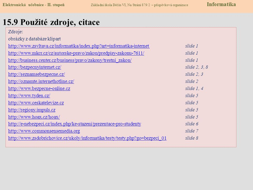 15.8 Test – Bezpečný internet Softwarové pirátství je: a) neoprávněné užívání softwaru chráněného autorskými právy b) chyba, která může vést k vymazání části nebo všech vašich dat c) nákaza vašeho počítače počítačovým virem d) jakékoliv stahování dat z internetu 2) Pokud umísťuji své fotografie na internet, a) nemohou být zneužity b) vybírám jen ty, na nichž mi to opravdu sluší c) ztrácím nad nimi kontrolu a může s nimi kdokoli cokoli udělat d) vybírám jen ty, na kterých není nikdo další kromě mě 3) V počítači by určitě neměla chybět: a) nejaktuálnější verze antivirového programu b) nejaktuálnější verze přehrávače hudby c) nejaktuálnější verze internetového prohlížeče d) nejaktuálnější verze OS Windows 4) Kyberšikana znamená: a) krádež citlivých údajů b) nový druh bojového sportu c) nová počítačová hra ke stažení na internetu d) druh šikany, který využívá elektronické prostředky, jako jsou mobilní telefony, e-maily či blogy 5) Pokud mě někdo na chatu požádá o sdělení adresy a telefonu, a) v klidu mu je můžu poslat b) pošlu mu je teprve, až on mi pošle svoje c) pošlu mu je, ale požádám o odpovídající protislužbu (peníze, lístky do kina, kredit na mobilní telefon) d) nepošlu je, jde o citlivé údaje 6) Používání nelegálního software přináší riziko: a) zneužití vašich osobních dat v počítači b) neoprávněného přístupu do vašeho počítače c) jak zneužití osobních dat v počítači, tak neoprávněného přístupu do počítače d) žádné 7) Přihlašovací heslo: a) zásadně nikomu nesděluji, jde o citlivý údaj b) mohu říct komukoliv c) není důležité, hackeři ho dokáží vždy překonat d) řeknu jen nejbližším kamarádům a rodině 8) Pokud mě na internetu kdokoliv obtěžuje: a) nechám si to pro sebe a nikomu se nesvěřím b) svěřím se rodičům, kamarádům nebo se obrátím na Linku důvěry c) začnu ho obtěžovat také a on toho nechá d) nemůžu se obrátit na policii, ta internetovou kriminalitu neřeší Správné odpovědi : Test na známku 1a2c3a4d 5d6c7a8b Elektronická učebnice - II.
