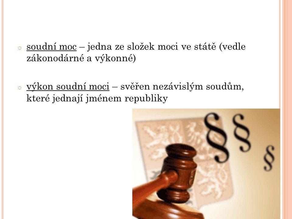 o soudní moc – jedna ze složek moci ve státě (vedle zákonodárné a výkonné) o výkon soudní moci – svěřen nezávislým soudům, které jednají jménem republ