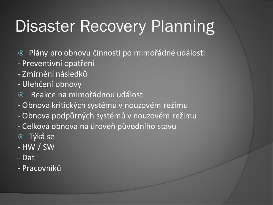 Disaster Recovery Planning  Plány pro obnovu činnosti po mimořádné události - Preventivní opatření - Zmírnění následků - Ulehčení obnovy  Reakce na mimořádnou událost - Obnova kritických systémů v nouzovém režimu - Obnova podpůrných systémů v nouzovém režimu - Celková obnova na úroveň původního stavu  Týká se - HW / SW - Dat - Pracovníků