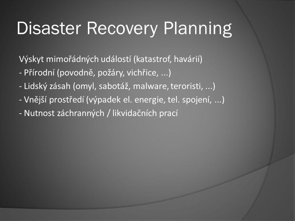 Disaster Recovery Planning Výskyt mimořádných událostí (katastrof, havárií) - Přírodní (povodně, požáry, vichřice,...) - Lidský zásah (omyl, sabotáž, malware, teroristi,...) - Vnější prostředí (výpadek el.