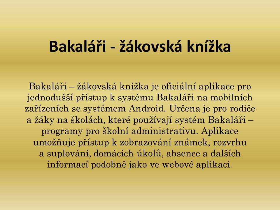 Bakaláři - žákovská knížka Bakaláři – žákovská knížka je oficiální aplikace pro jednodušší přístup k systému Bakaláři na mobilních zařízeních se systé