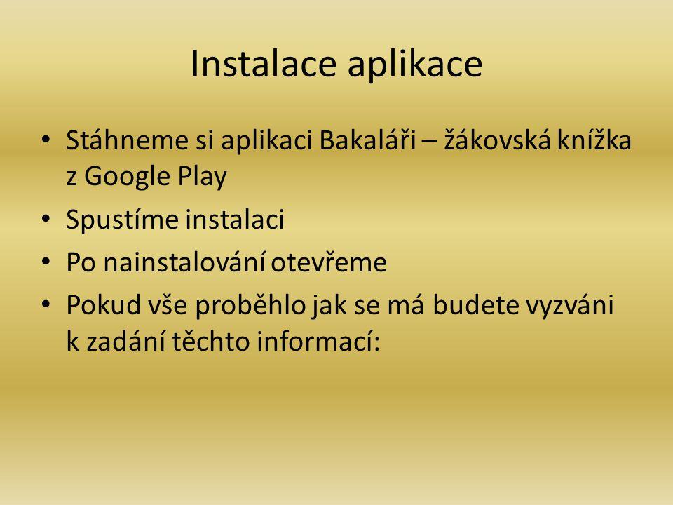 Instalace aplikace Stáhneme si aplikaci Bakaláři – žákovská knížka z Google Play Spustíme instalaci Po nainstalování otevřeme Pokud vše proběhlo jak s