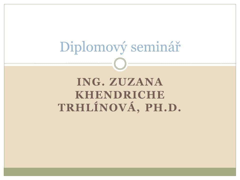 ING. ZUZANA KHENDRICHE TRHLÍNOVÁ, PH.D. Diplomový seminář