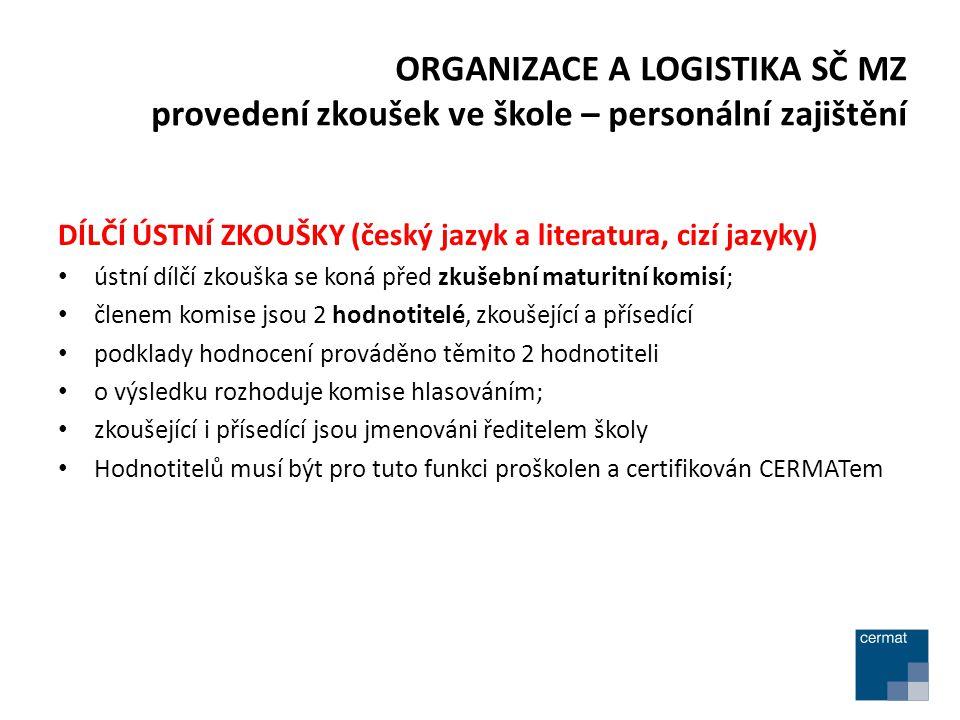 DÍLČÍ ÚSTNÍ ZKOUŠKY (český jazyk a literatura, cizí jazyky) ústní dílčí zkouška se koná před zkušební maturitní komisí; členem komise jsou 2 hodnotitelé, zkoušející a přísedící podklady hodnocení prováděno těmito 2 hodnotiteli o výsledku rozhoduje komise hlasováním; zkoušející i přísedící jsou jmenováni ředitelem školy Hodnotitelů musí být pro tuto funkci proškolen a certifikován CERMATem ORGANIZACE A LOGISTIKA SČ MZ provedení zkoušek ve škole – personální zajištění