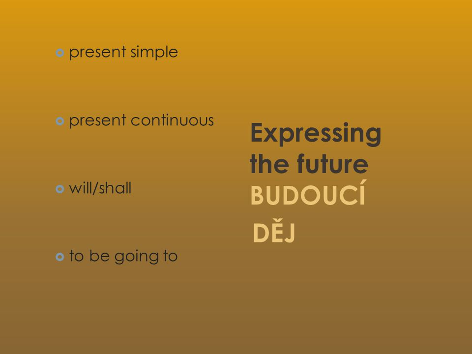  present simple  present continuous  will/shall  to be going to Expressing the future BUDOUCÍ DĚJ