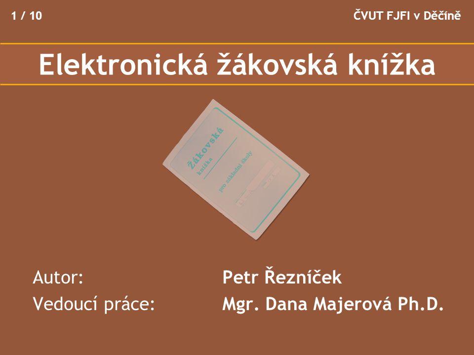 Autor: Petr Řezníček Vedoucí práce: Mgr. Dana Majerová Ph.D. ČVUT FJFI v Děčíně1 / 10 Elektronická žákovská knížka