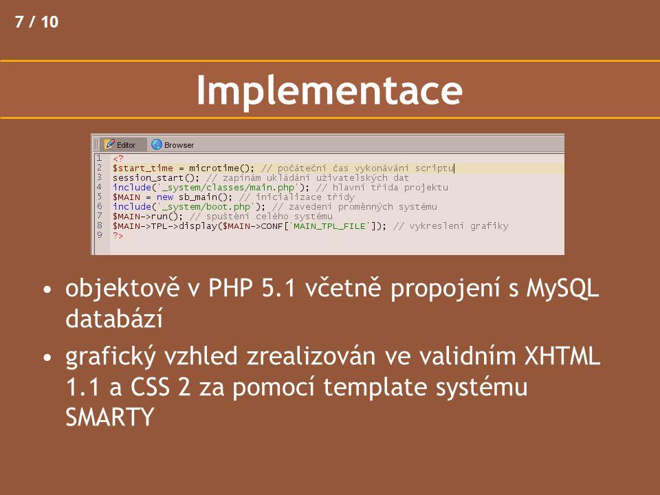 7 / 10 Implementace objektově v PHP 5.1 včetně propojení s MySQL databází grafický vzhled zrealizován ve validním XHTML 1.1 a CSS 2 za pomocí template systému SMARTY