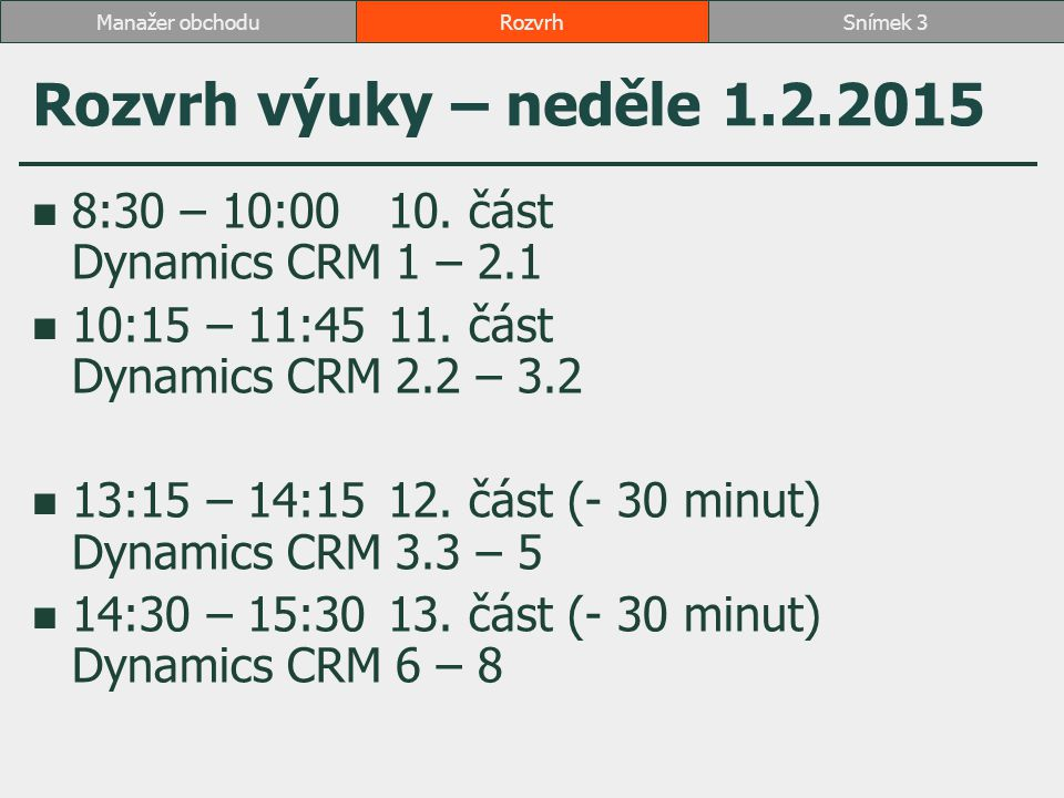 Rozvrh výuky – neděle 1.2.2015 8:30 – 10:0010. část Dynamics CRM 1 – 2.1 10:15 – 11:4511. část Dynamics CRM 2.2 – 3.2 13:15 – 14:1512. část (- 30 minu