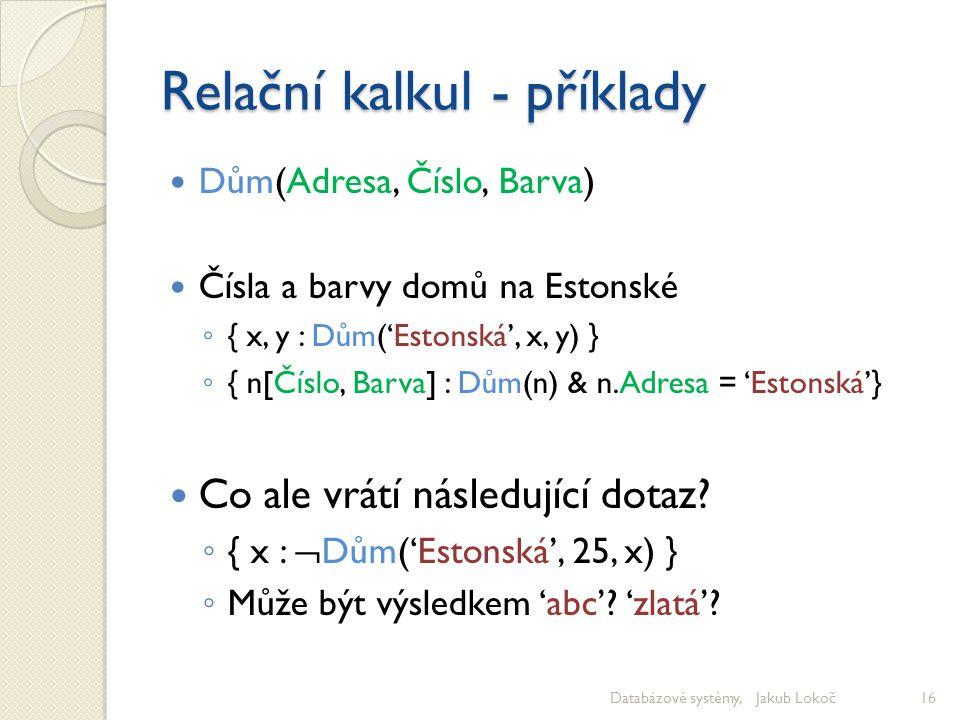 Relační kalkul - příklady Dům(Adresa, Číslo, Barva) Čísla a barvy domů na Estonské ◦ { x, y : Dům('Estonská', x, y) } ◦ { n[Číslo, Barva] : Dům(n) & n