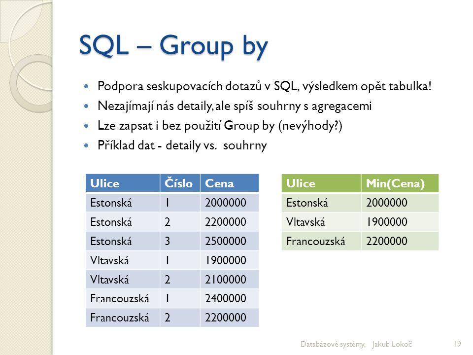 SQL – Group by Podpora seskupovacích dotazů v SQL, výsledkem opět tabulka! Nezajímají nás detaily, ale spíš souhrny s agregacemi Lze zapsat i bez použ