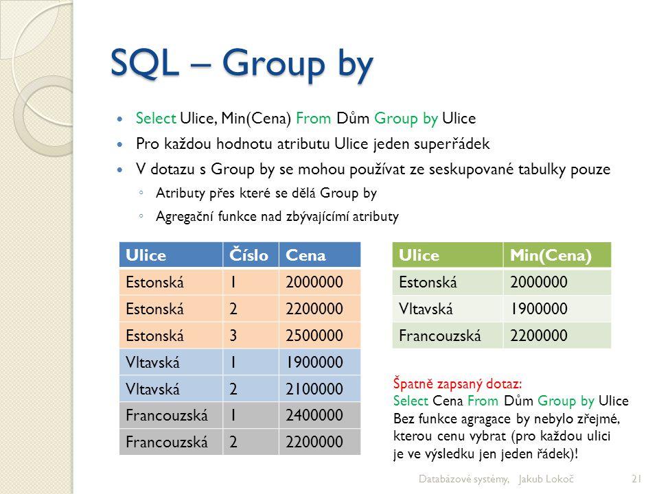 SQL – Group by Select Ulice, Min(Cena) From Dům Group by Ulice Pro každou hodnotu atributu Ulice jeden superřádek V dotazu s Group by se mohou používa