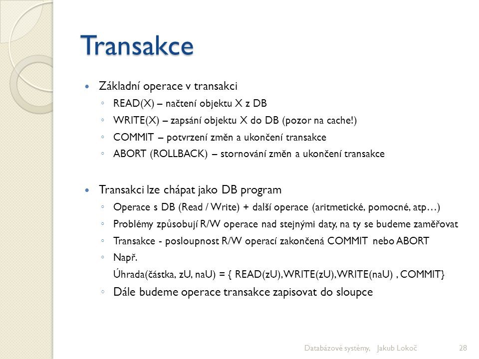 Transakce Základní operace v transakci ◦ READ(X) – načtení objektu X z DB ◦ WRITE(X) – zapsání objektu X do DB (pozor na cache!) ◦ COMMIT – potvrzení