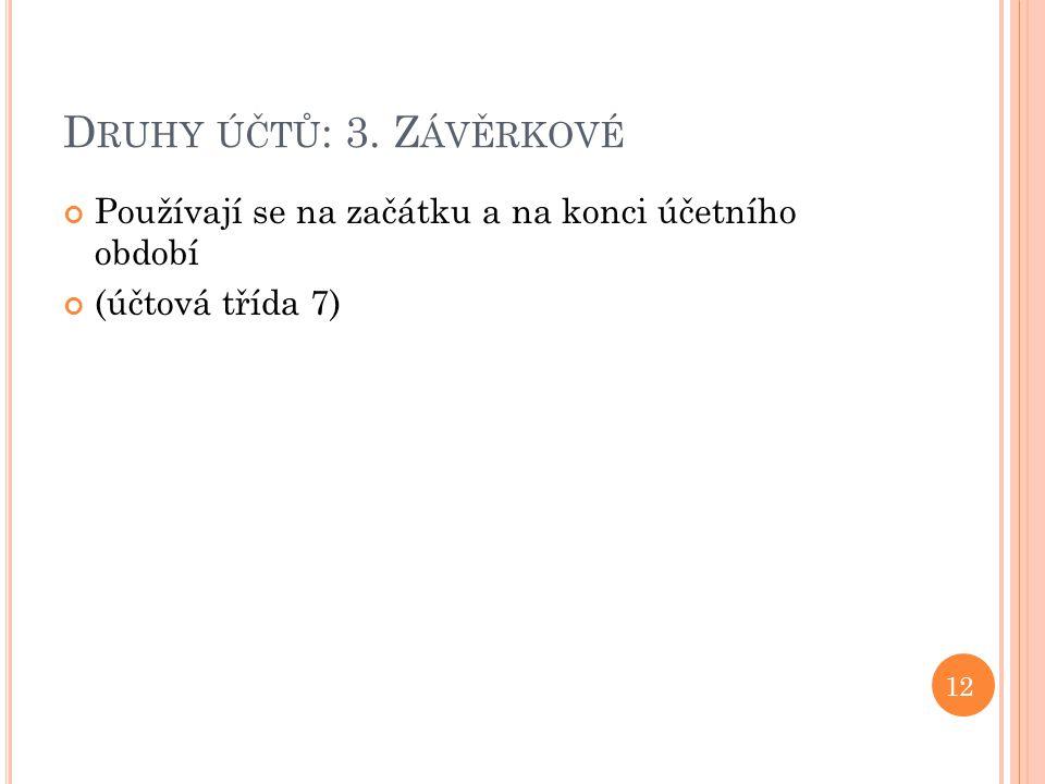 D RUHY ÚČTŮ : 3. Z ÁVĚRKOVÉ Používají se na začátku a na konci účetního období (účtová třída 7) 12