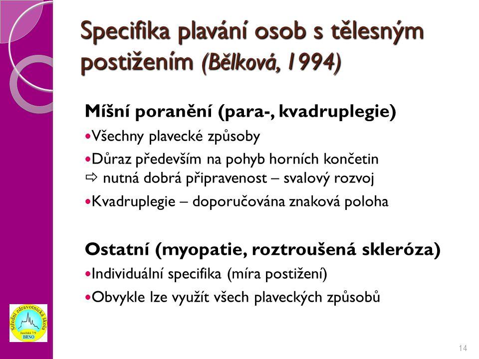 Specifika plavání osob s tělesným postižením (Bělková, 1994) Míšní poranění (para-, kvadruplegie) Všechny plavecké způsoby Důraz především na pohyb horních končetin  nutná dobrá připravenost – svalový rozvoj Kvadruplegie – doporučována znaková poloha Ostatní (myopatie, roztroušená skleróza) Individuální specifika (míra postižení) Obvykle lze využít všech plaveckých způsobů 14