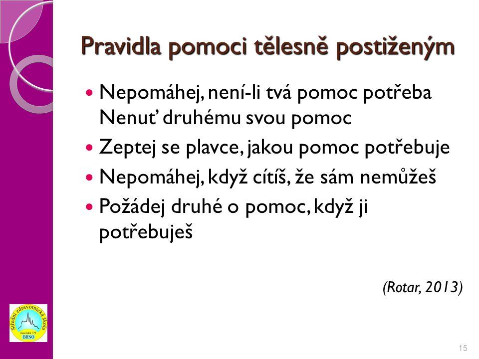 Pravidla pomoci tělesně postiženým Nepomáhej, není-li tvá pomoc potřeba Nenuť druhému svou pomoc Zeptej se plavce, jakou pomoc potřebuje Nepomáhej, když cítíš, že sám nemůžeš Požádej druhé o pomoc, když ji potřebuješ (Rotar, 2013) 15