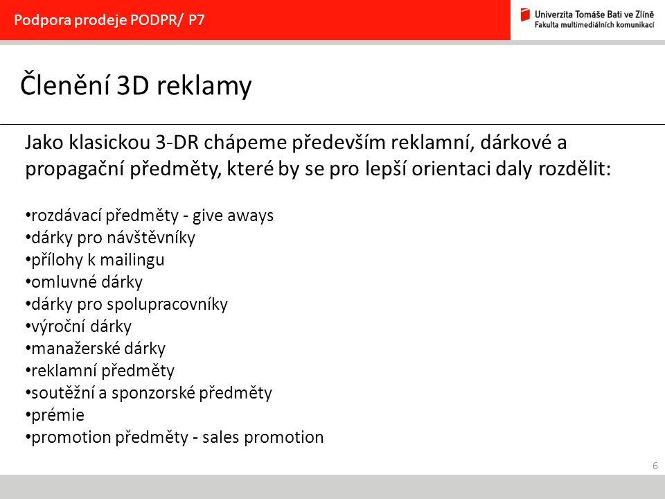 6 Členění 3D reklamy Podpora prodeje PODPR/ P7 Jako klasickou 3-DR chápeme především reklamní, dárkové a propagační předměty, které by se pro lepší orientaci daly rozdělit: rozdávací předměty - give aways dárky pro návštěvníky přílohy k mailingu omluvné dárky dárky pro spolupracovníky výroční dárky manažerské dárky reklamní předměty soutěžní a sponzorské předměty prémie promotion předměty - sales promotion