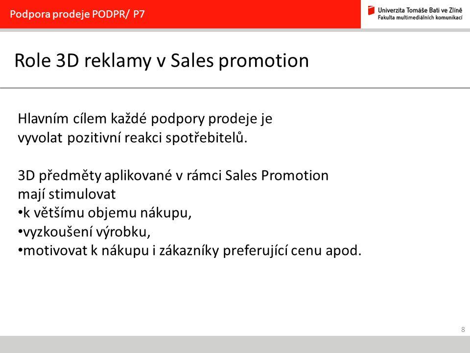 8 Role 3D reklamy v Sales promotion Podpora prodeje PODPR/ P7 Hlavním cílem každé podpory prodeje je vyvolat pozitivní reakci spotřebitelů.