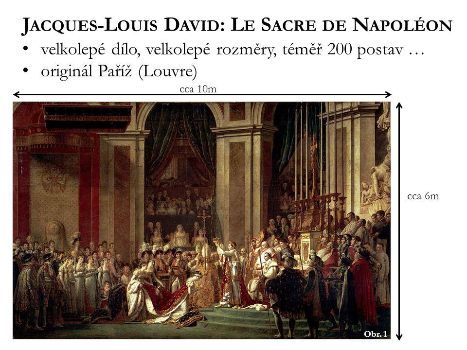 Obr. 1 J ACQUES -L OUIS D AVID : L E S ACRE DE N APOLÉON velkolepé dílo, velkolepé rozměry, téměř 200 postav … originál Paříž (Louvre) cca 10m cca 6m
