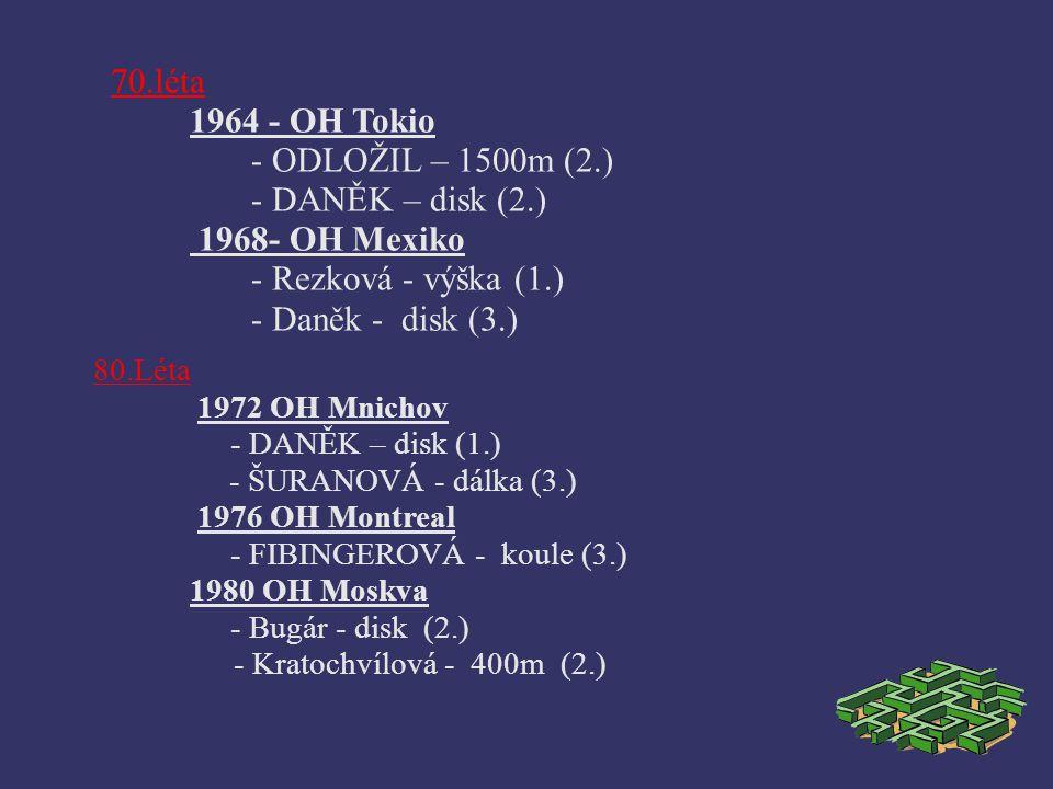 70.léta 1964 - OH Tokio - ODLOŽIL – 1500m (2.) - DANĚK – disk (2.) 1968- OH Mexiko - Rezková - výška (1.) - Daněk - disk (3.) 80.Léta 1972 OH Mnichov - DANĚK – disk (1.) - ŠURANOVÁ - dálka (3.) 1976 OH Montreal - FIBINGEROVÁ - koule (3.) 1980 OH Moskva - Bugár - disk (2.) - Kratochvílová - 400m (2.)