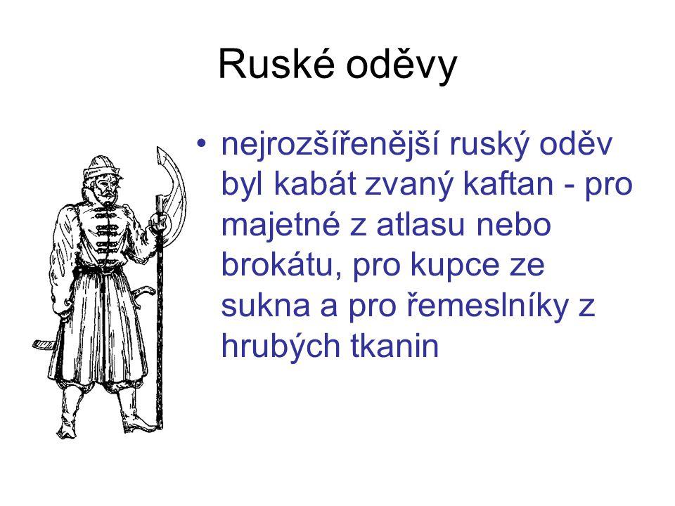 nejrozšířenější ruský oděv byl kabát zvaný kaftan - pro majetné z atlasu nebo brokátu, pro kupce ze sukna a pro řemeslníky z hrubých tkanin Ruské oděvy
