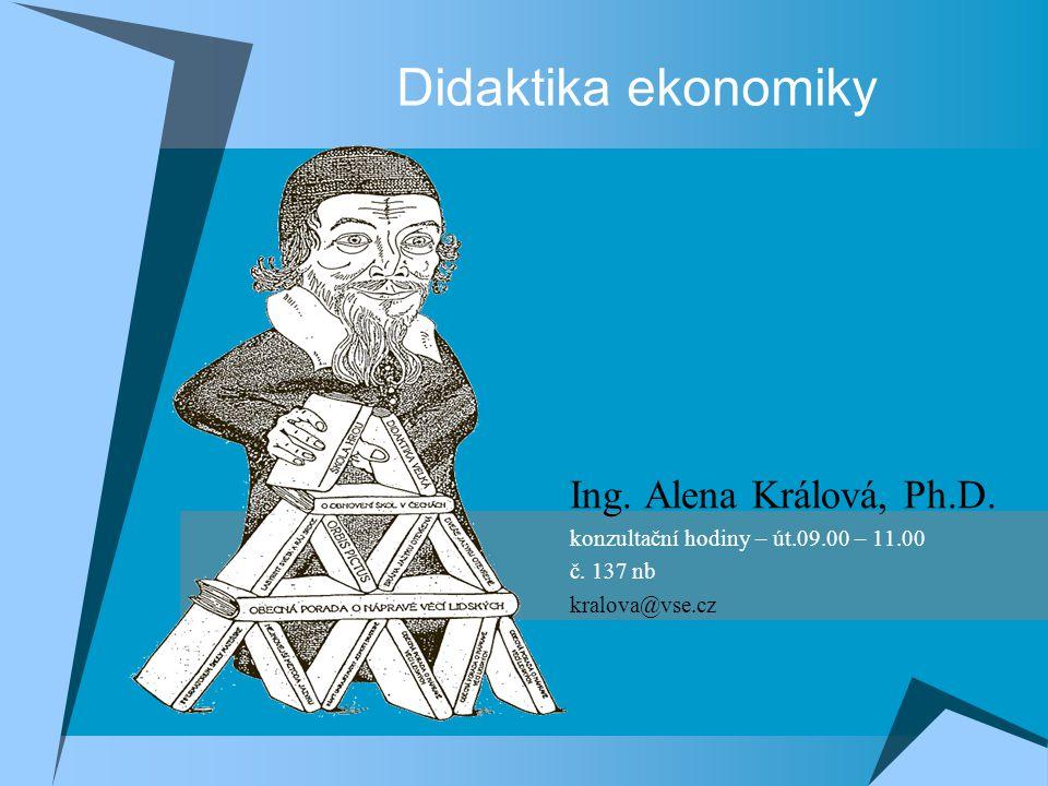Didaktika ekonomiky Ing. Alena Králová, Ph.D. konzultační hodiny – út.09.00 – 11.00 č. 137 nb kralova@vse.cz