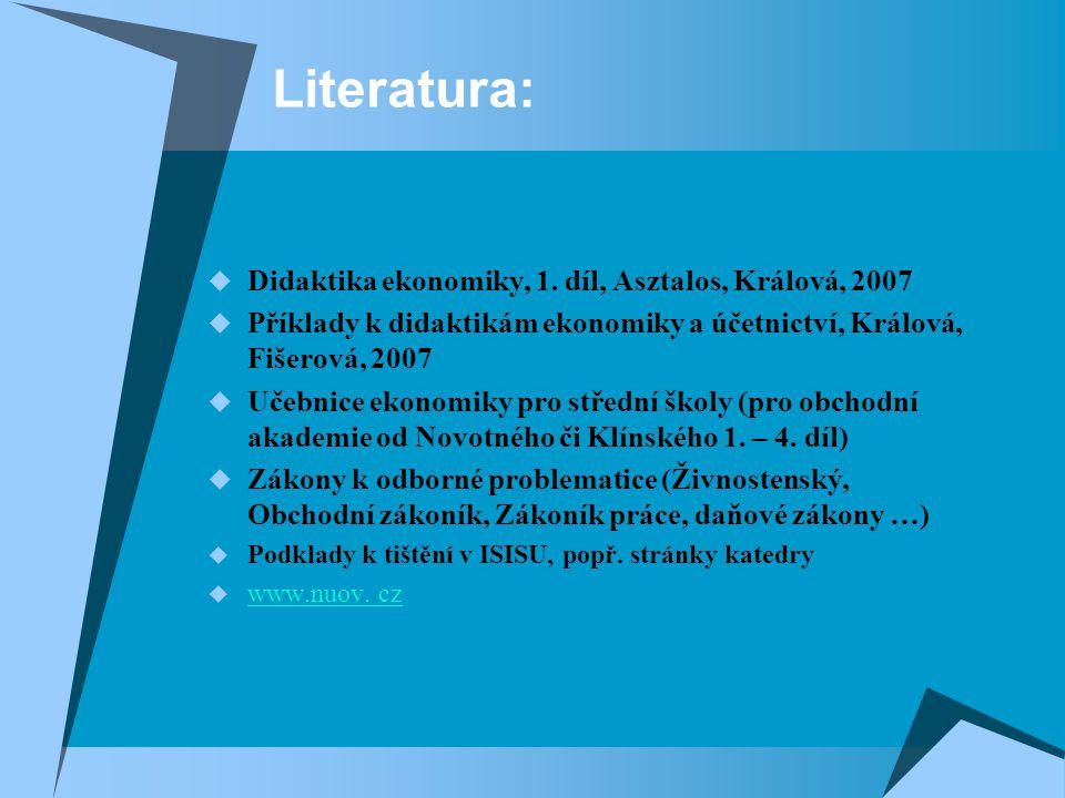 Literatura:  Didaktika ekonomiky, 1. díl, Asztalos, Králová, 2007  Příklady k didaktikám ekonomiky a účetnictví, Králová, Fišerová, 2007  Učebnice