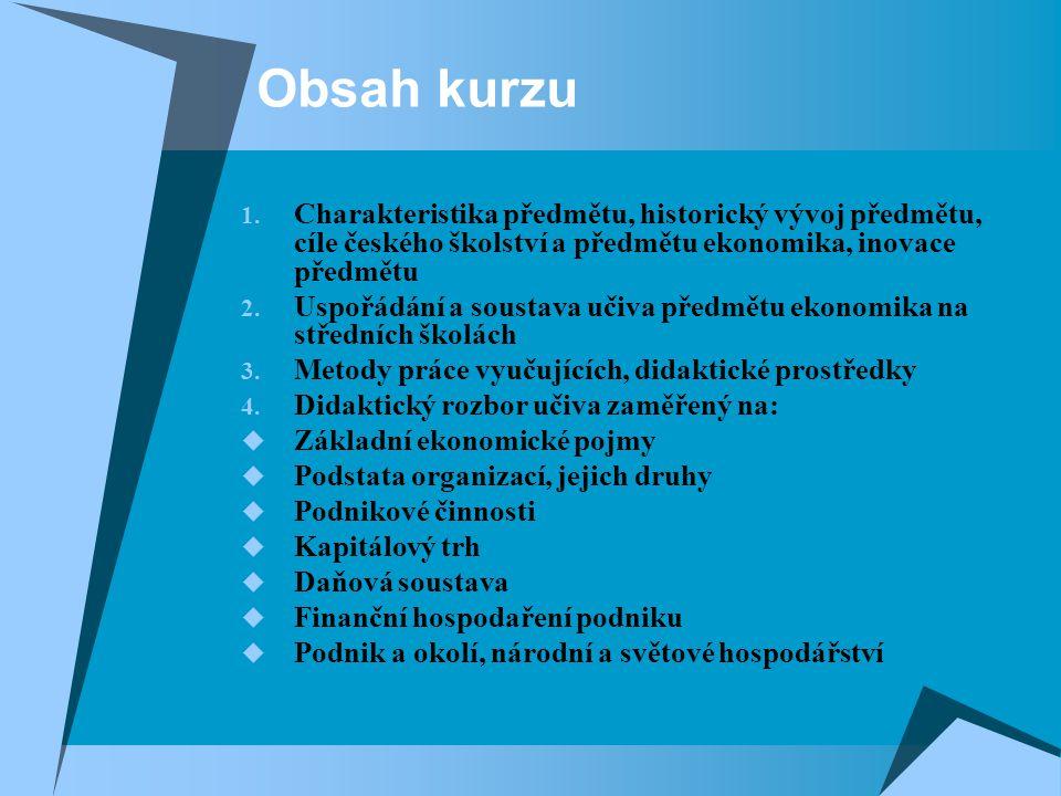 Obsah kurzu 1. Charakteristika předmětu, historický vývoj předmětu, cíle českého školství a předmětu ekonomika, inovace předmětu 2. Uspořádání a soust