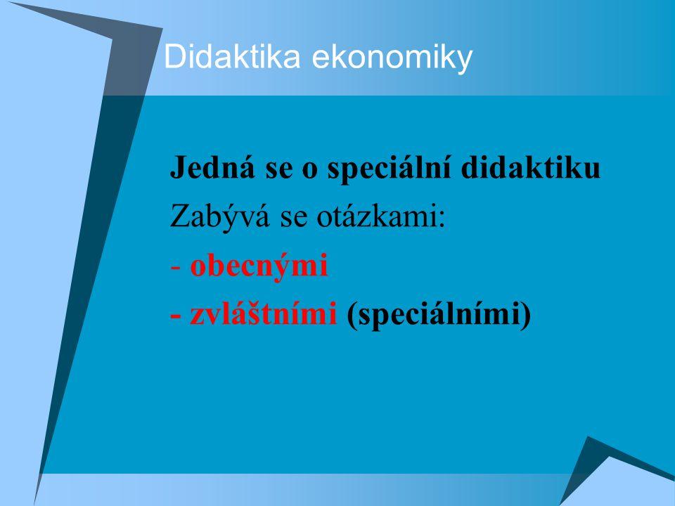 Didaktika ekonomiky Jedná se o speciální didaktiku Zabývá se otázkami: - obecnými - zvláštními (speciálními)