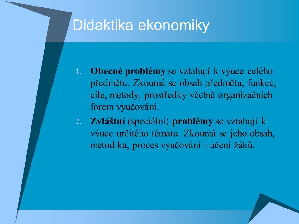 Didaktika ekonomiky 1. Obecné problémy se vztahují k výuce celého předmětu. Zkoumá se obsah předmětu, funkce, cíle, metody, prostředky včetně organiza