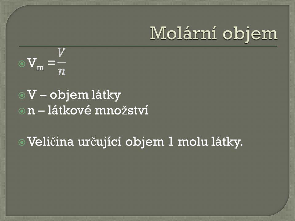  V m =  V – objem látky  n – látkové mno ž ství  Veli č ina ur č ující objem 1 molu látky.