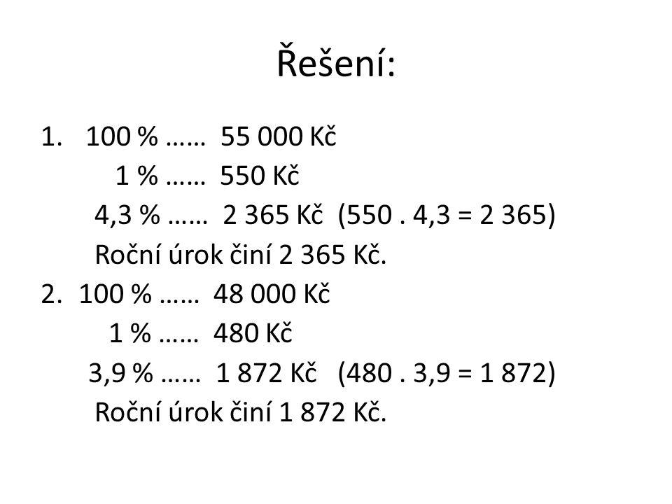 Řešení: 1. 100 % …… 55 000 Kč 1 % …… 550 Kč 4,3 % …… 2 365 Kč (550. 4,3 = 2 365) Roční úrok činí 2 365 Kč. 2.100 % …… 48 000 Kč 1 % …… 480 Kč 3,9 % ……