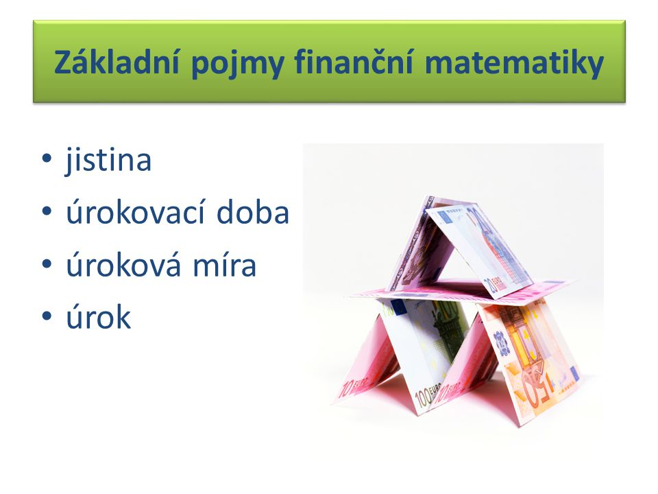 1. JISTINA kapitál je to vklad výše uložené částky základ pro výpočet úroku značí se J