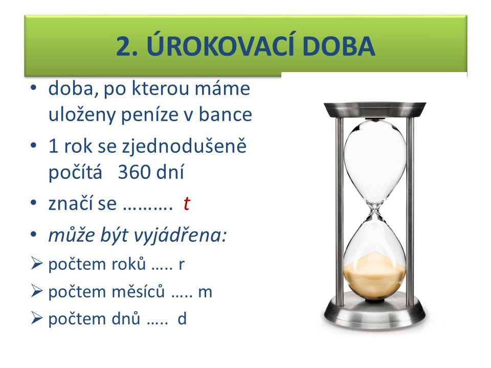 2. ÚROKOVACÍ DOBA doba, po kterou máme uloženy peníze v bance 1 rok se zjednodušeně počítá 360 dní značí se ………. t může být vyjádřena:  počtem roků …