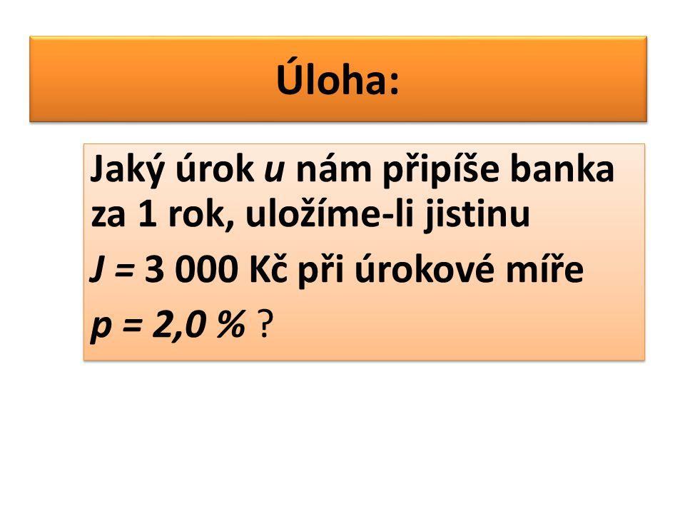 Úloha: Jaký úrok u nám připíše banka za 1 rok, uložíme-li jistinu J = 3 000 Kč při úrokové míře p = 2,0 % ? Jaký úrok u nám připíše banka za 1 rok, ul