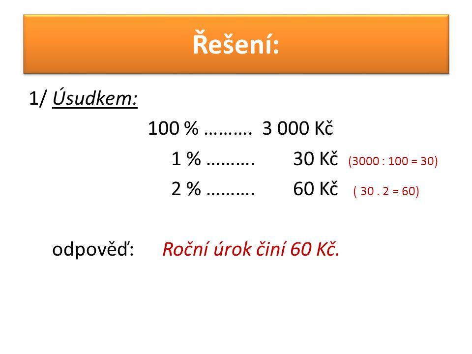 Řešení: 1/ Úsudkem: 100 % ………. 3 000 Kč 1 % ………. 30 Kč (3000 : 100 = 30) 2 % ………. 60 Kč ( 30. 2 = 60) odpověď: Roční úrok činí 60 Kč.