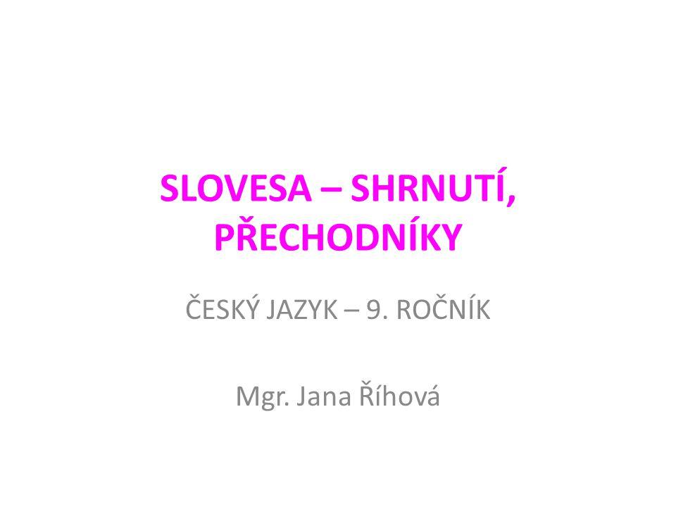 SLOVESA – SHRNUTÍ, PŘECHODNÍKY ČESKÝ JAZYK – 9. ROČNÍK Mgr. Jana Říhová