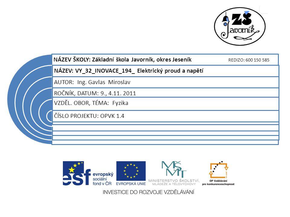 NÁZEV ŠKOLY: Základní škola Javorník, okres Jeseník REDIZO: 600 150 585 NÁZEV: VY_32_INOVACE_194_ Elektrický proud a napětí AUTOR: Ing.