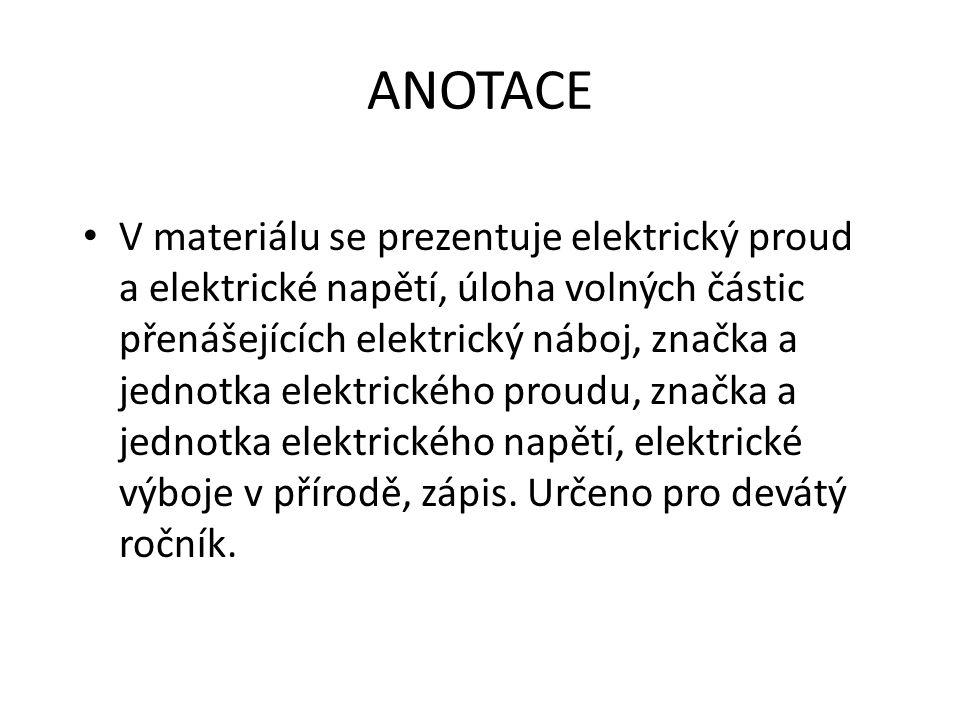 ANOTACE V materiálu se prezentuje elektrický proud a elektrické napětí, úloha volných částic přenášejících elektrický náboj, značka a jednotka elektrického proudu, značka a jednotka elektrického napětí, elektrické výboje v přírodě, zápis.